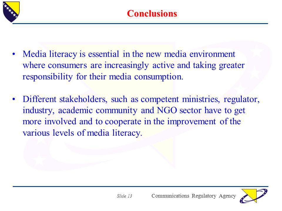 Communications Regulatory Agency Slide 13 Conclusions Media literacy is essential in the new media environment where consumers are increasingly active and taking greater responsibility for their media consumption.