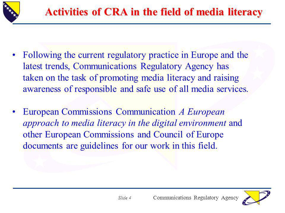 Communications Regulatory Agency Slide 4 Activities of CRA in the field of media literacy Following the current regulatory practice in Europe and the latest trends, Communications Regulatory Agency has taken on the task of promoting media literacy and raising awareness of responsible and safe use of all media services.