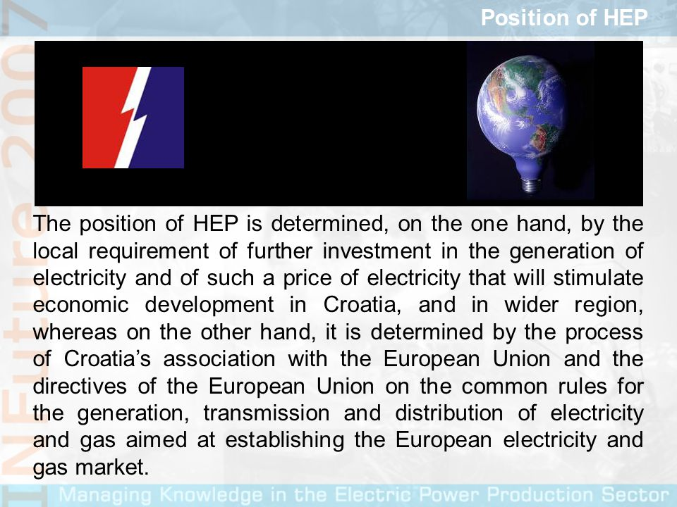 The position of HEP is determined, on the one hand, by the local requirement of further investment in the generation of electricity and of such a price of electricity that will stimulate economic development in Croatia, and in wider region, whereas on the other hand, it is determined by the process of Croatias association with the European Union and the directives of the European Union on the common rules for the generation, transmission and distribution of electricity and gas aimed at establishing the European electricity and gas market.