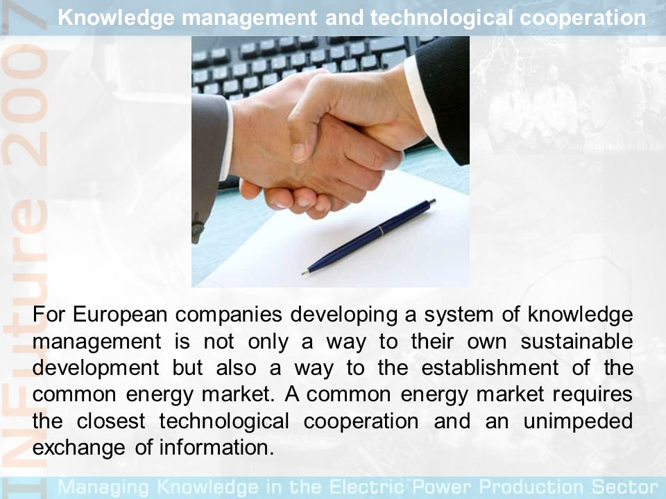 In this sense the development of a system of knowledge management in companies engaging in electricity and gas has a twofold purpose: - on the micro level, in an individual organization, a correctly organized system of knowledge management is an effective aggregate of innovation, and an appropriate tool to put the innovation emerging from the processes of knowledge sharing and generation to the use of sustainable development of the organization, - on the macro level, such as the European energy sector, knowledge management is a powerful system for mutual support in the transfer of informations and knowledge with which the single energy market is maintained.