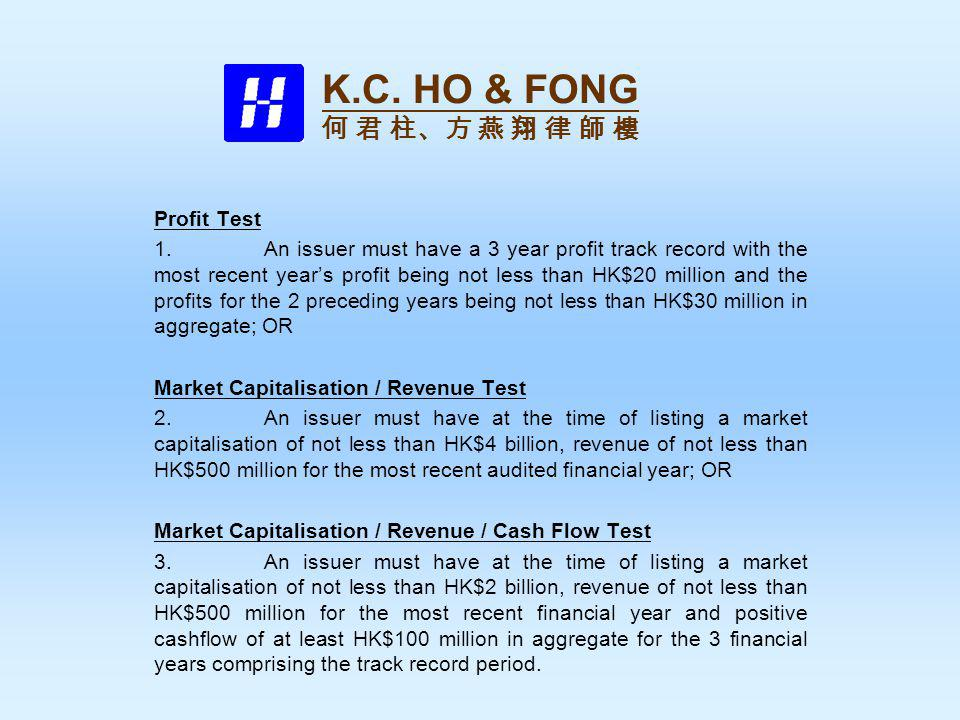 Profit Test 1.An issuer must have a 3 year profit track record with the most recent years profit being not less than HK$20 million and the profits for the 2 preceding years being not less than HK$30 million in aggregate; OR Market Capitalisation / Revenue Test 2.An issuer must have at the time of listing a market capitalisation of not less than HK$4 billion, revenue of not less than HK$500 million for the most recent audited financial year; OR Market Capitalisation / Revenue / Cash Flow Test 3.An issuer must have at the time of listing a market capitalisation of not less than HK$2 billion, revenue of not less than HK$500 million for the most recent financial year and positive cashflow of at least HK$100 million in aggregate for the 3 financial years comprising the track record period.