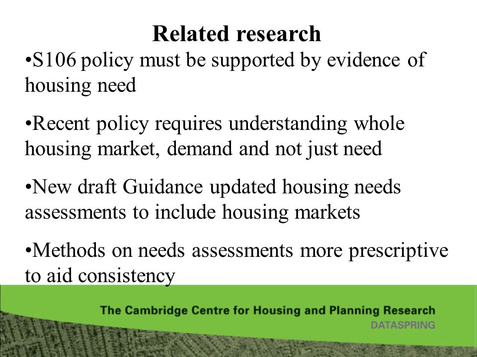 Related research S106 policy must be supported by evidence of housing need Recent policy requires understanding whole housing market, demand and not just need New draft Guidance updated housing needs assessments to include housing markets Methods on needs assessments more prescriptive to aid consistency