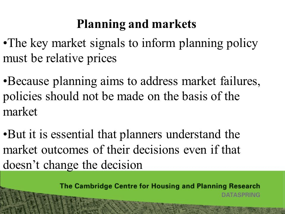 Planning and markets The key market signals to inform planning policy must be relative prices Because planning aims to address market failures, policies should not be made on the basis of the market But it is essential that planners understand the market outcomes of their decisions even if that doesnt change the decision