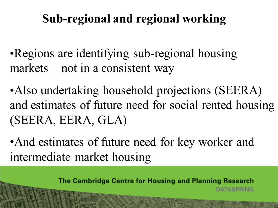 Sub-regional and regional working Regions are identifying sub-regional housing markets – not in a consistent way Also undertaking household projections (SEERA) and estimates of future need for social rented housing (SEERA, EERA, GLA) And estimates of future need for key worker and intermediate market housing