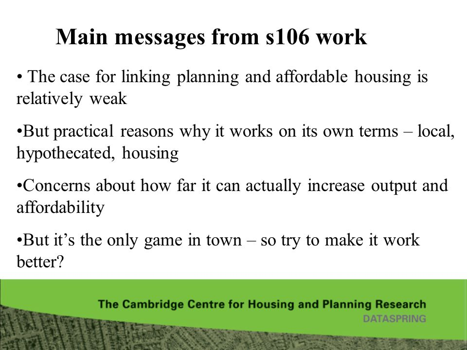 Main messages from s106 work The case for linking planning and affordable housing is relatively weak But practical reasons why it works on its own terms – local, hypothecated, housing Concerns about how far it can actually increase output and affordability But its the only game in town – so try to make it work better?