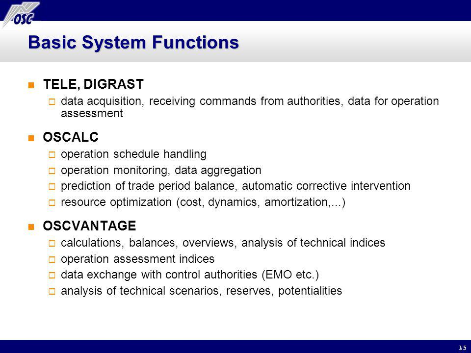 15 Basic System Functions TELE, DIGRAST data acquisition, receiving commands from authorities, data for operation assessment OSCALC operation schedule handling operation monitoring, data aggregation prediction of trade period balance, automatic corrective intervention resource optimization (cost, dynamics, amortization,...) OSCVANTAGE calculations, balances, overviews, analysis of technical indices operation assessment indices data exchange with control authorities (EMO etc.) analysis of technical scenarios, reserves, potentialities