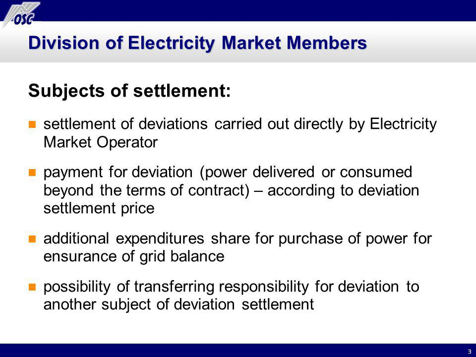 3 Division of Electricity Market Members Subjects of settlement: settlement of deviations carried out directly by Electricity Market Operator payment for deviation (power delivered or consumed beyond the terms of contract) – according to deviation settlement price additional expenditures share for purchase of power for ensurance of grid balance possibility of transferring responsibility for deviation to another subject of deviation settlement