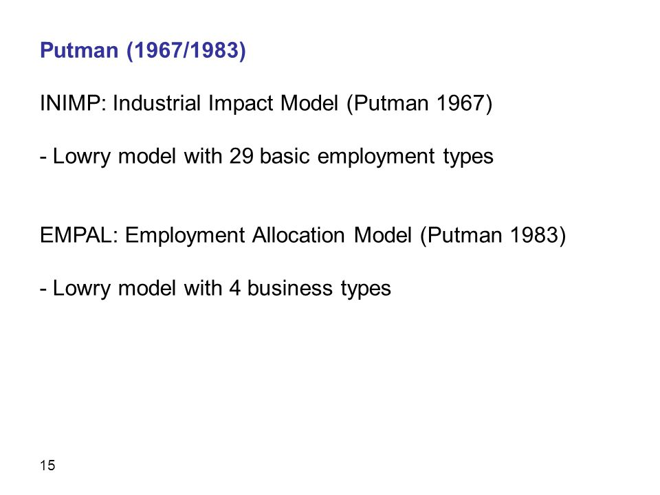 15 INIMP: Industrial Impact Model (Putman 1967) - Lowry model with 29 basic employment types EMPAL: Employment Allocation Model (Putman 1983) - Lowry model with 4 business types Putman (1967/1983)