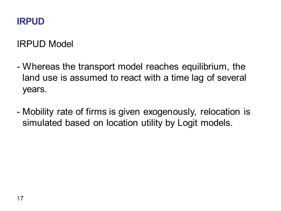 17 IRPUD Model - Whereas the transport model reaches equilibrium, the land use is assumed to react with a time lag of several years.