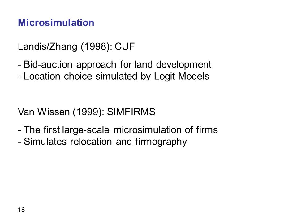 18 Landis/Zhang (1998): CUF - Bid-auction approach for land development - Location choice simulated by Logit Models Van Wissen (1999): SIMFIRMS - The first large-scale microsimulation of firms - Simulates relocation and firmography Microsimulation