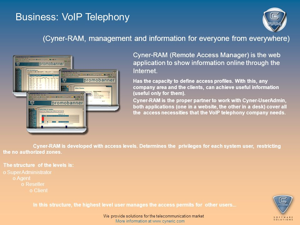 (Cyner-RAM, management and information for everyone from everywhere) Business: VoIP Telephony We provide solutions for the telecommunication market More information at   Cyner-RAM (Remote Access Manager) is the web application to show information online through the Internet.