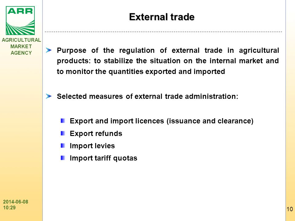 AGRICULTURAL MARKET AGENCY 10 2014-06-08 10:31 External trade Purpose of the regulation of external trade in agricultural products: to stabilize the situation on the internal market and to monitor the quantities exported and imported Selected measures of external trade administration: Export and import licences (issuance and clearance) Export refunds Import levies Import tariff quotas