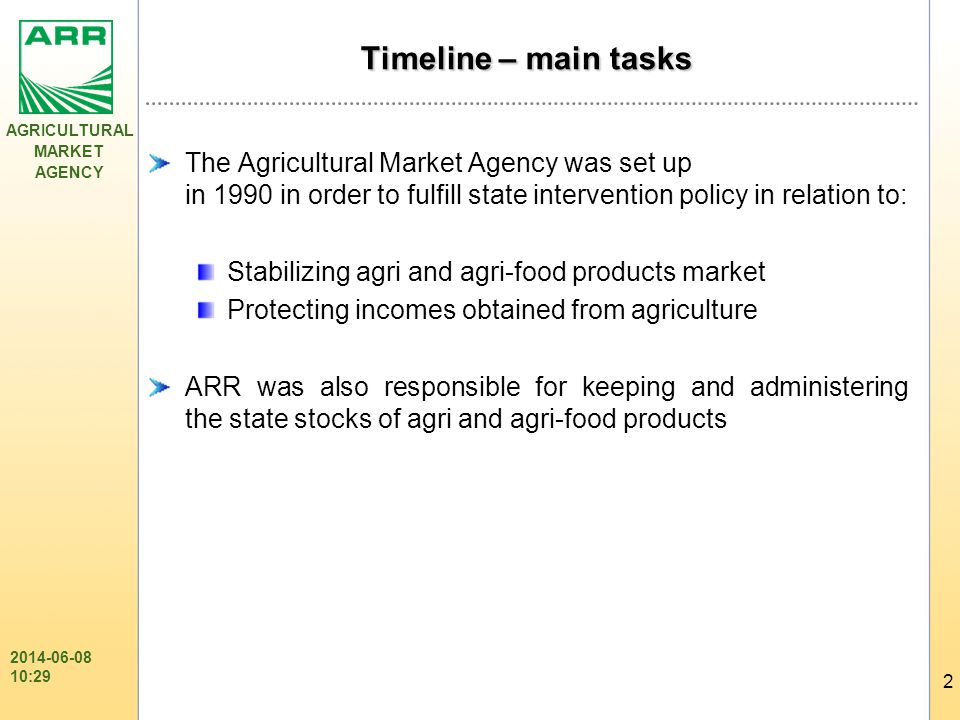 AGRICULTURAL MARKET AGENCY 2 2014-06-08 10:31 Timeline – main tasks The Agricultural Market Agency was set up in 1990 in order to fulfill state intervention policy in relation to: Stabilizing agri and agri-food products market Protecting incomes obtained from agriculture ARR was also responsible for keeping and administering the state stocks of agri and agri-food products