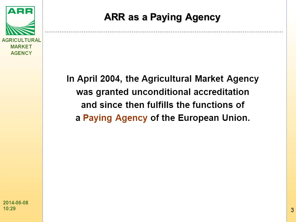 AGRICULTURAL MARKET AGENCY 3 2014-06-08 10:31 ARR as a Paying Agency In April 2004, the Agricultural Market Agency was granted unconditional accreditation and since then fulfills the functions of a Paying Agency of the European Union.