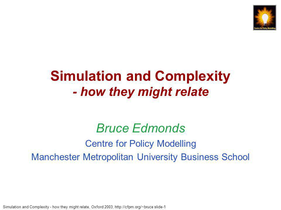 Simulation and Complexity - how they might relate, Oxford 2003, http://cfpm.org/~bruce slide-2 Outline of Talk 1.A Simple Model of Modelling 2.What Really Happens 3.Consequences of Modelling Complex Phenomena 4.Constraining Our Models 5.Giving Our Models Meaning 6.Example Simulations (Outline)