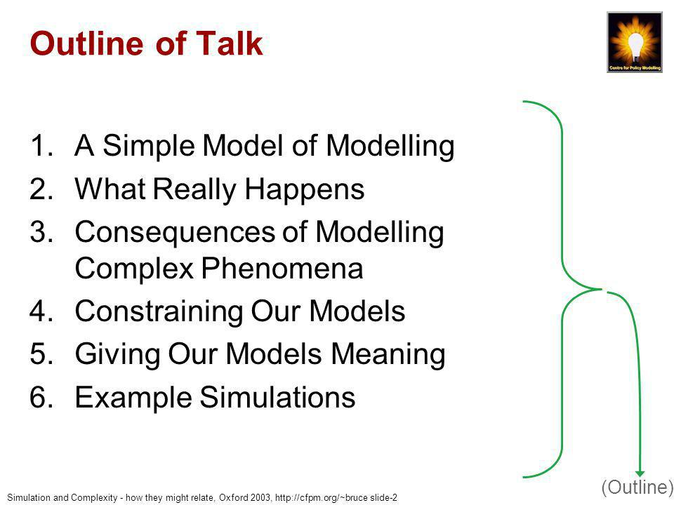 Simulation and Complexity - how they might relate, Oxford 2003, http://cfpm.org/~bruce slide-43 Example 2: Conclusions Meta-model designed to be consistent with observations of how people purchased Iteratively tested on several different markets for alcoholic drink in different countries Preference models in terms meaningful to practitioner, because: –They set the market context meaningfully –They interacted with the model within this (Examples)