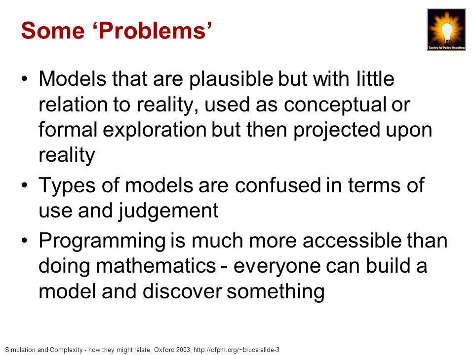 Simulation and Complexity - how they might relate, Oxford 2003, http://cfpm.org/~bruce slide-44 Conclusions Danger of confusing: Explanatory and predictive models (e.g.