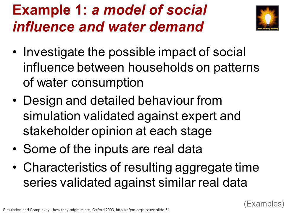 Simulation and Complexity - how they might relate, Oxford 2003, http://cfpm.org/~bruce slide-31 Example 1: a model of social influence and water demand Investigate the possible impact of social influence between households on patterns of water consumption Design and detailed behaviour from simulation validated against expert and stakeholder opinion at each stage Some of the inputs are real data Characteristics of resulting aggregate time series validated against similar real data (Examples)
