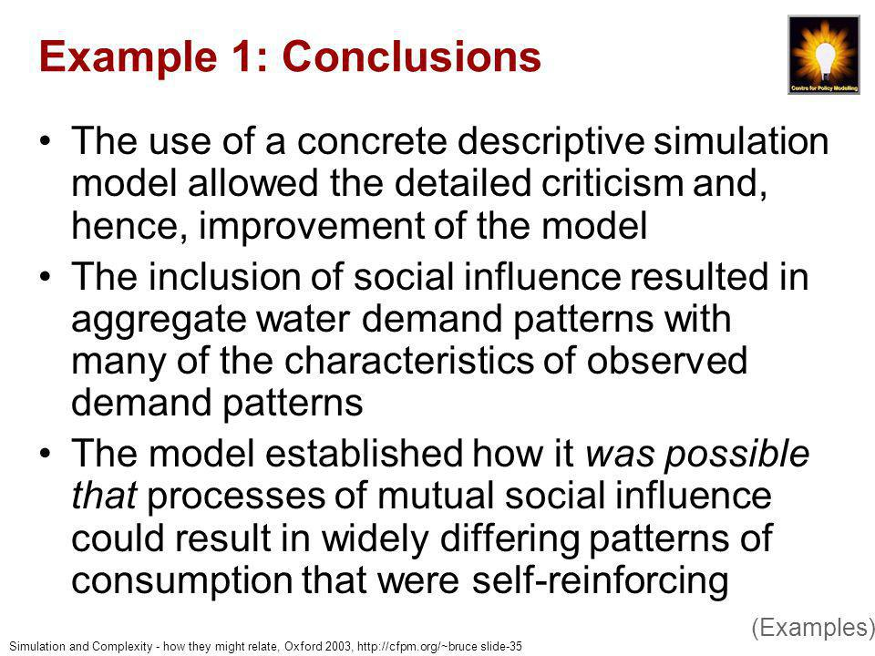 Simulation and Complexity - how they might relate, Oxford 2003, http://cfpm.org/~bruce slide-35 Example 1: Conclusions The use of a concrete descriptive simulation model allowed the detailed criticism and, hence, improvement of the model The inclusion of social influence resulted in aggregate water demand patterns with many of the characteristics of observed demand patterns The model established how it was possible that processes of mutual social influence could result in widely differing patterns of consumption that were self-reinforcing (Examples)