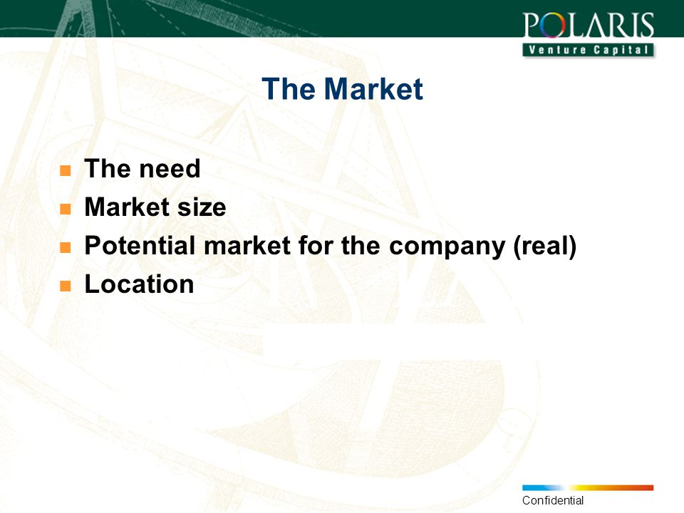 Confidential The Market The need Market size Potential market for the company (real) Location