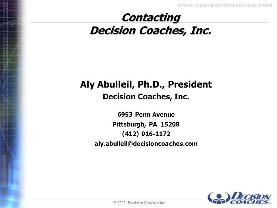 © 2002, Decision Coaches Inc. Contacting Decision Coaches, Inc. Aly Abulleil, Ph.D., President Decision Coaches, Inc. 6953 Penn Avenue Pittsburgh, PA