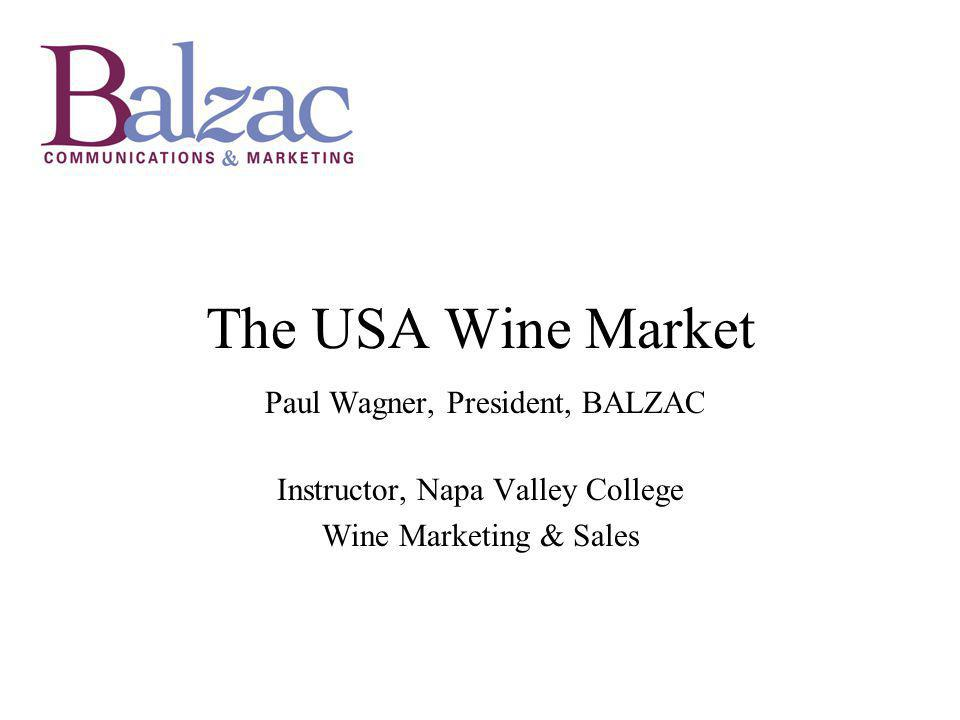 The USA Wine Market Paul Wagner, President, BALZAC Instructor, Napa Valley College Wine Marketing & Sales