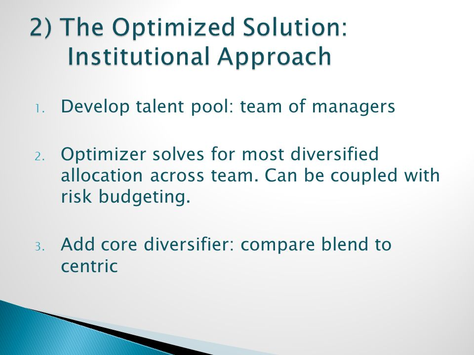 1. Develop talent pool: team of managers 2. Optimizer solves for most diversified allocation across team. Can be coupled with risk budgeting. 3. Add c