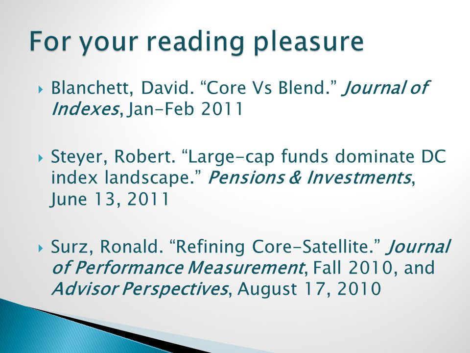 Blanchett, David. Core Vs Blend. Journal of Indexes, Jan-Feb 2011 Steyer, Robert. Large-cap funds dominate DC index landscape. Pensions & Investments,