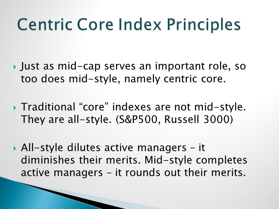 Just as mid-cap serves an important role, so too does mid-style, namely centric core. Traditional core indexes are not mid-style. They are all-style.