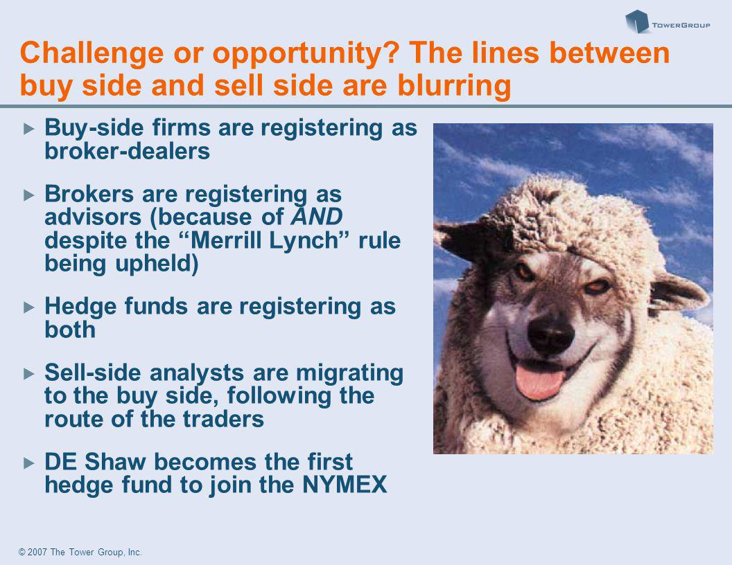 © 2007 The Tower Group, Inc. Challenge or opportunity? The lines between buy side and sell side are blurring Buy-side firms are registering as broker-