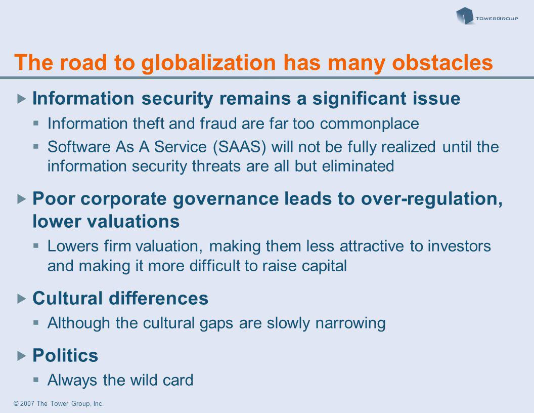 © 2007 The Tower Group, Inc. The road to globalization has many obstacles Information security remains a significant issue Information theft and fraud