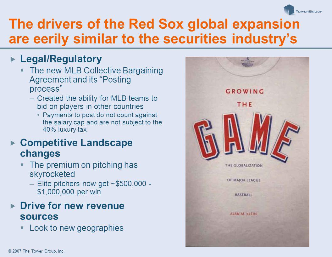 © 2007 The Tower Group, Inc. The drivers of the Red Sox global expansion are eerily similar to the securities industrys Legal/Regulatory The new MLB C