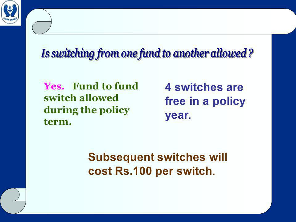 Yes. Fund to fund switch allowed during the policy term.