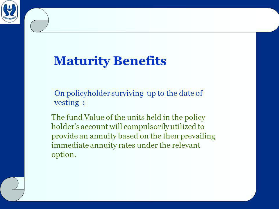 Maturity Benefits The fund Value of the units held in the policy holders account will compulsorily utilized to provide an annuity based on the then prevailing immediate annuity rates under the relevant option.