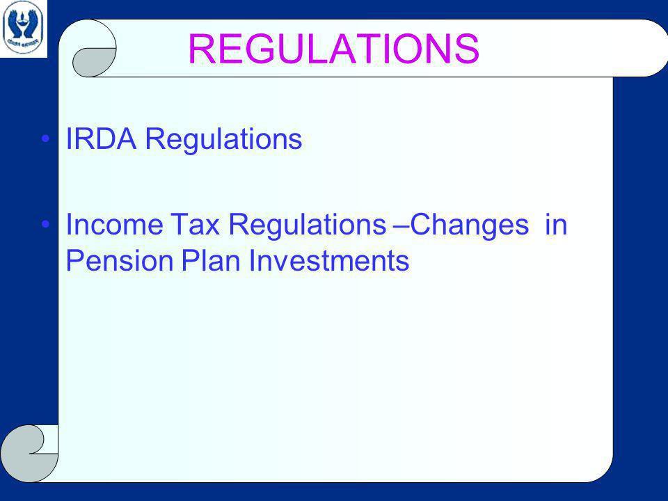 REGULATIONS IRDA Regulations Income Tax Regulations –Changes in Pension Plan Investments