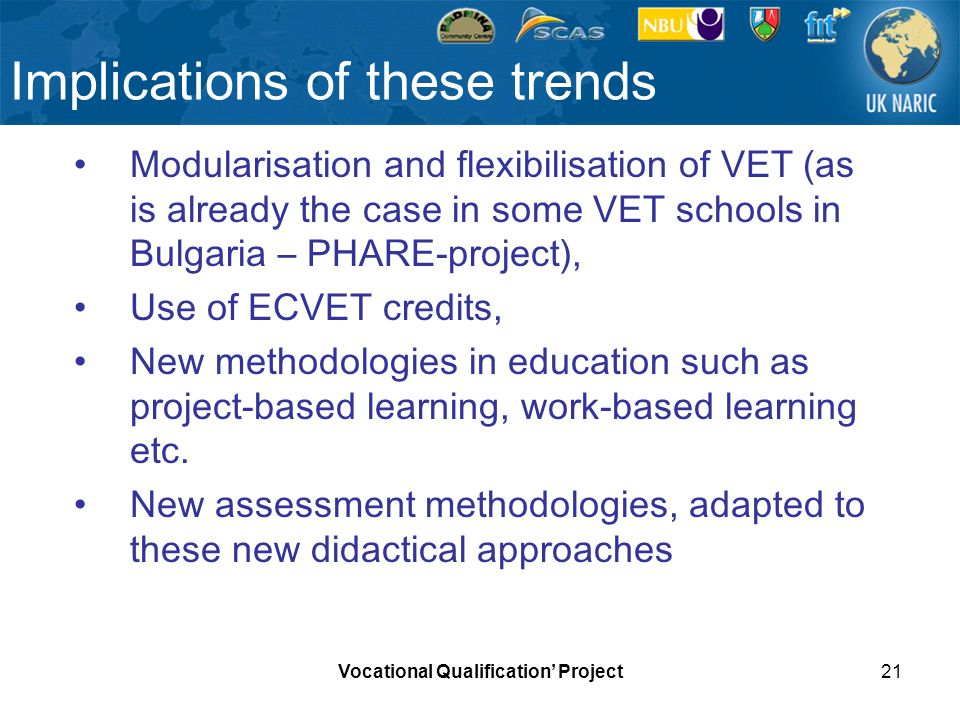 Vocational Qualification Project21 Implications of these trends Modularisation and flexibilisation of VET (as is already the case in some VET schools
