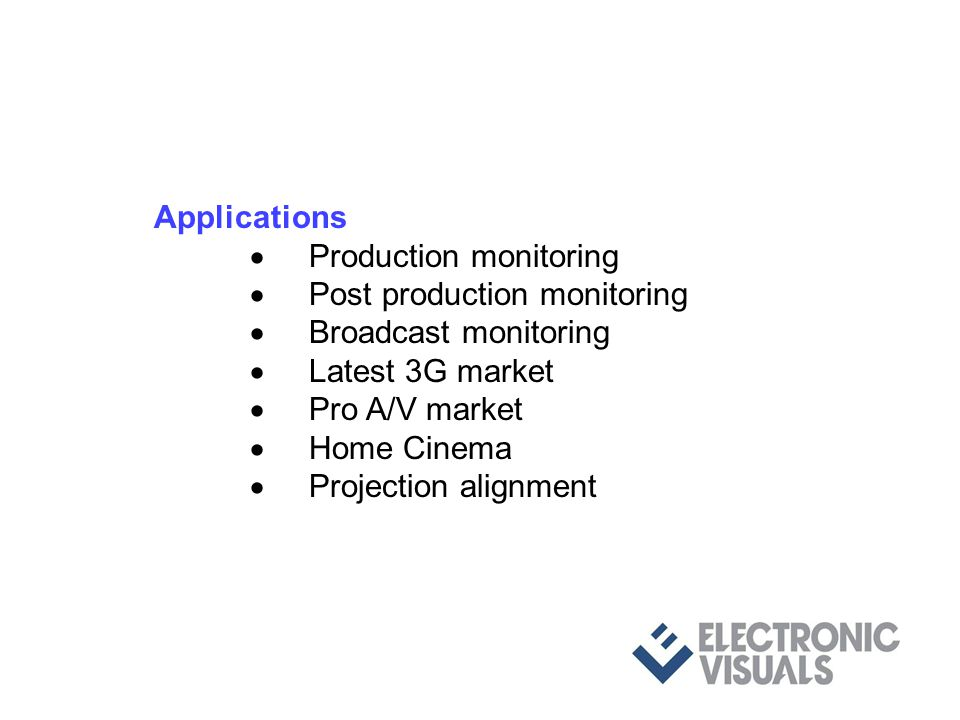 Applications Production monitoring Post production monitoring Broadcast monitoring Latest 3G market Pro A/V market Home Cinema Projection alignment Pr