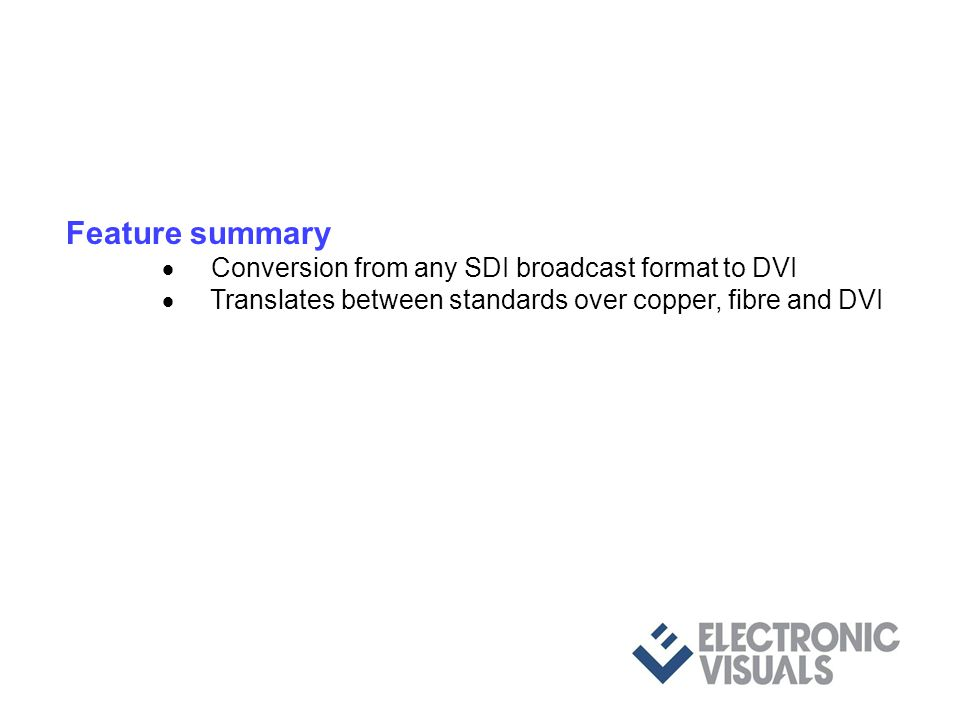 Feature summary Conversion from any SDI broadcast format to DVI Translates between standards over copper, fibre and DVI. Compact video & audio test pa
