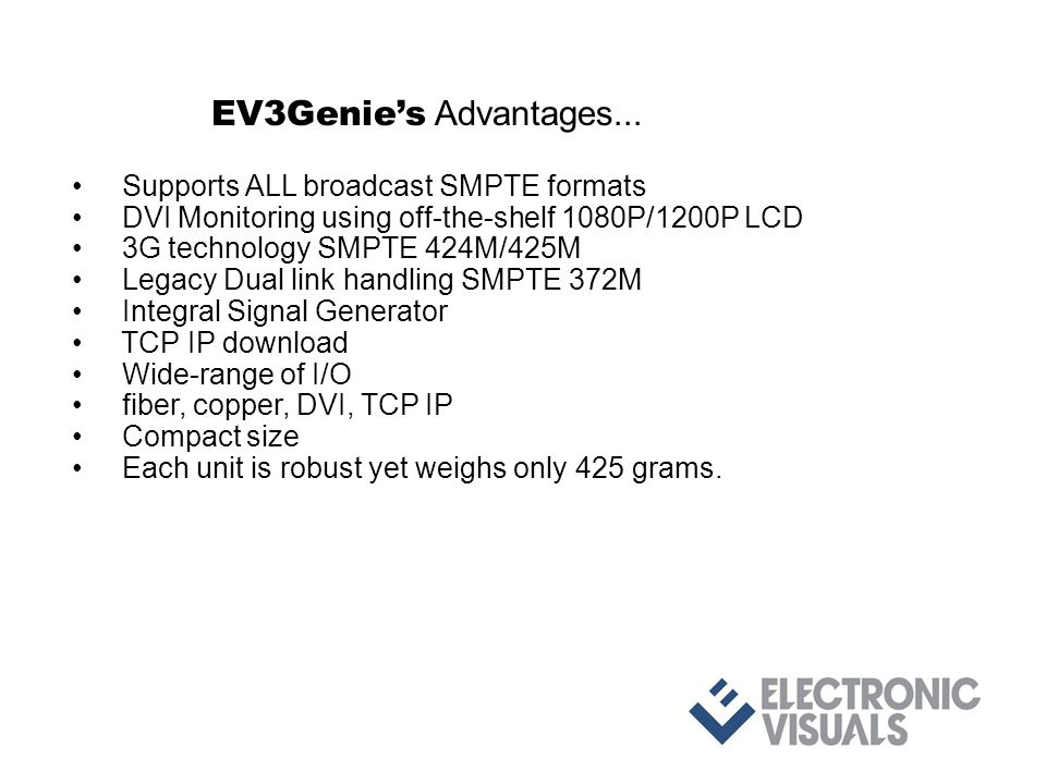 Supports ALL broadcast SMPTE formats DVI Monitoring using off-the-shelf 1080P/1200P LCD 3G technology SMPTE 424M/425M Legacy Dual link handling SMPTE