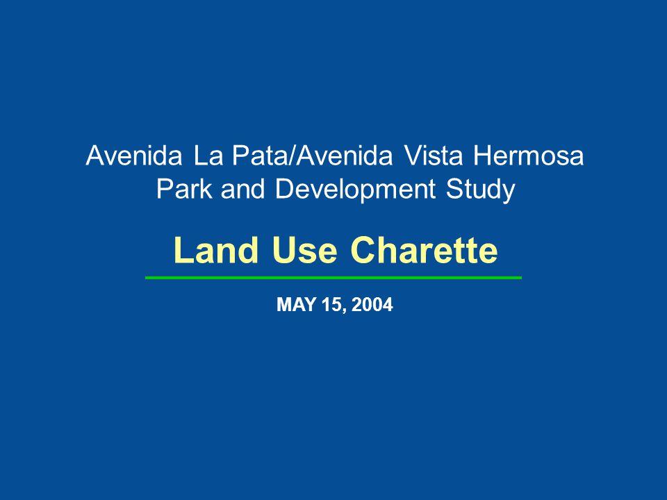 Avenida La Pata/Avenida Vista Hermosa Park and Development Study Land Use Charette MAY 15, 2004