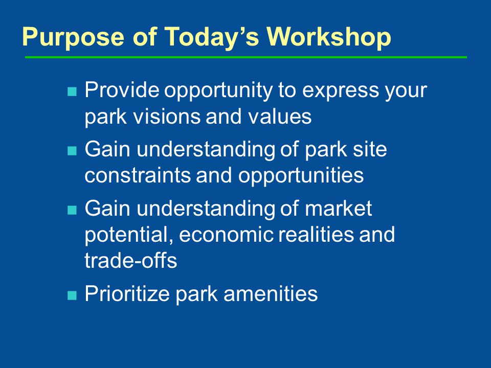 Provide opportunity to express your park visions and values Gain understanding of park site constraints and opportunities Gain understanding of market potential, economic realities and trade-offs Prioritize park amenities Purpose of Todays Workshop