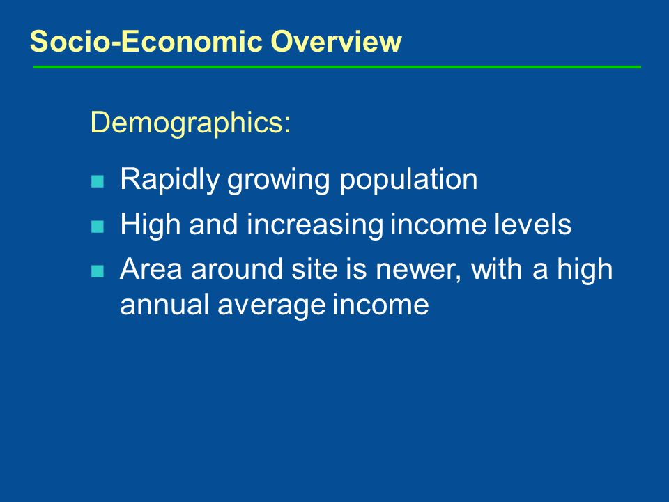 Socio-Economic Overview Demographics: Rapidly growing population High and increasing income levels Area around site is newer, with a high annual average income