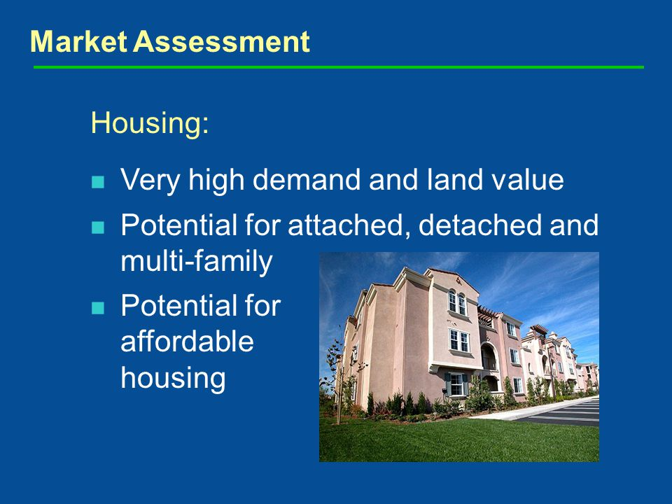 Market Assessment Housing: Very high demand and land value Potential for attached, detached and multi-family Potential for affordable housing
