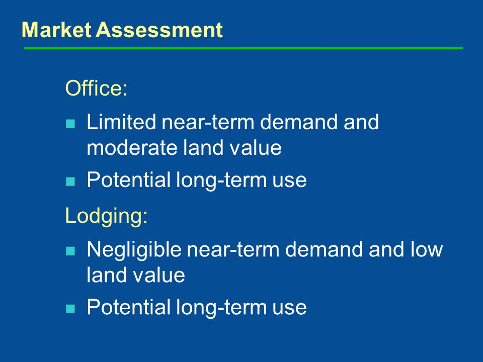 Market Assessment Office: Limited near-term demand and moderate land value Potential long-term use Lodging: Negligible near-term demand and low land value Potential long-term use
