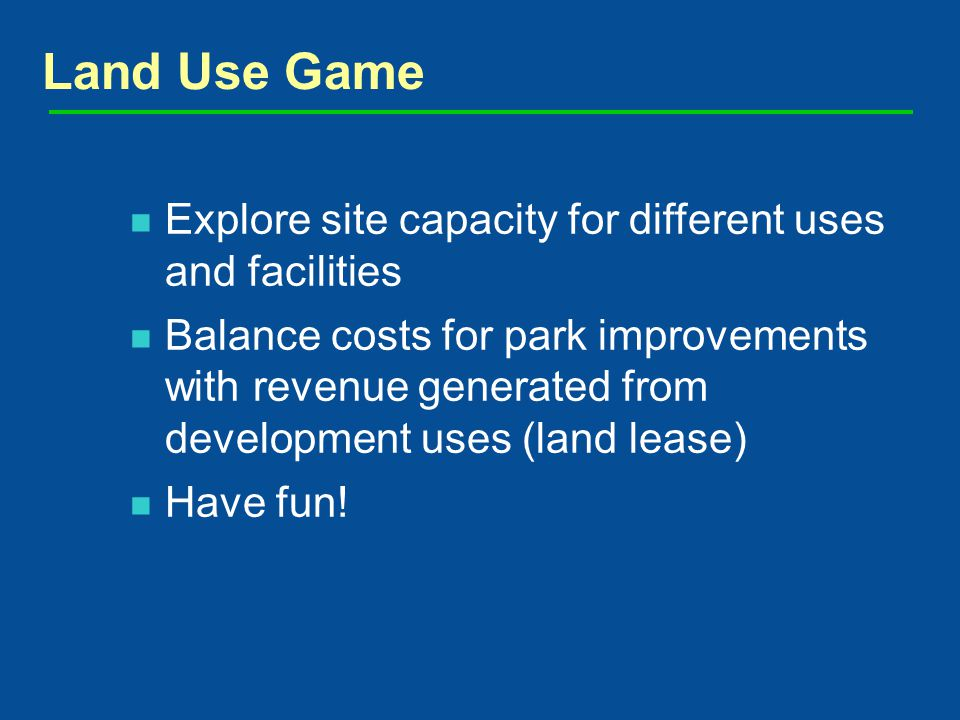 Explore site capacity for different uses and facilities Balance costs for park improvements with revenue generated from development uses (land lease) Have fun.