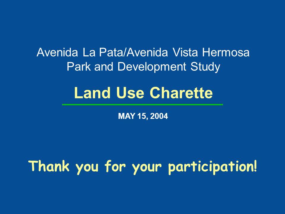Avenida La Pata/Avenida Vista Hermosa Park and Development Study Land Use Charette MAY 15, 2004 Thank you for your participation!