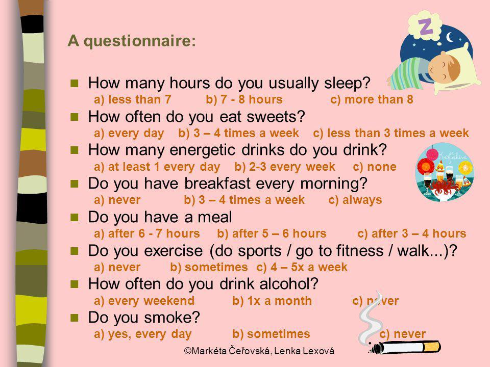 ©Markéta Čeřovská, Lenka Lexová A questionnaire: How many hours do you usually sleep? a) less than 7 b) 7 - 8 hours c) more than 8 How often do you ea