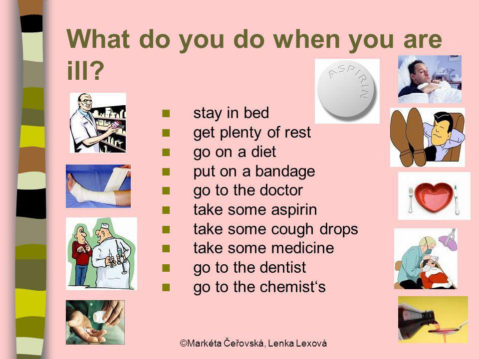 ©Markéta Čeřovská, Lenka Lexová What do you do when you are ill? stay in bed get plenty of rest go on a diet put on a bandage go to the doctor take so