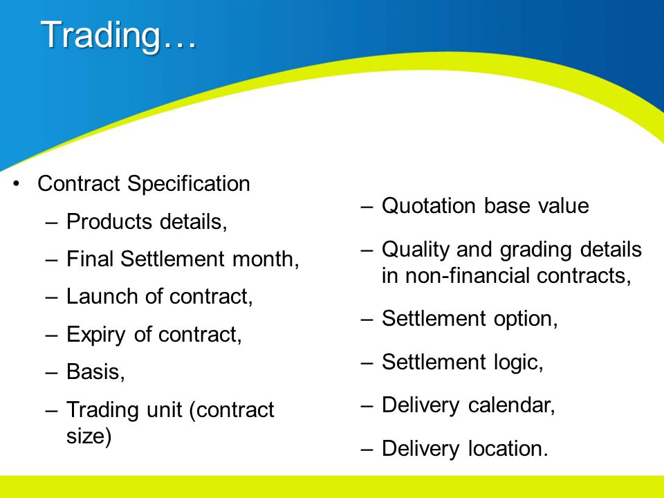Trading… Contract Specification –Products details, –Final Settlement month, –Launch of contract, –Expiry of contract, –Basis, –Trading unit (contract size) –Quotation base value –Quality and grading details in non-financial contracts, –Settlement option, –Settlement logic, –Delivery calendar, –Delivery location.