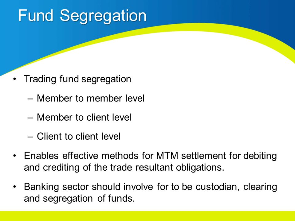 Fund Segregation Trading fund segregation –Member to member level –Member to client level –Client to client level Enables effective methods for MTM settlement for debiting and crediting of the trade resultant obligations.